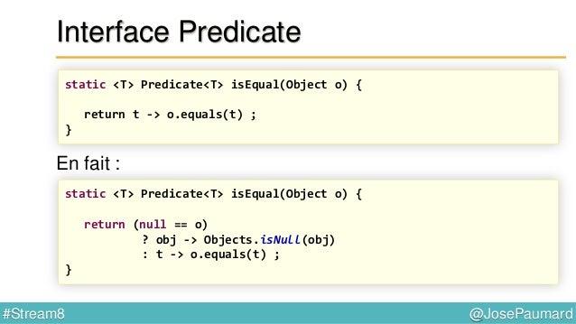 "@JosePaumard#Stream8 Interface Predicate : patterns Predicate<String> p = Predicate.isEqual(""deux"") ; Stream<String> strea..."