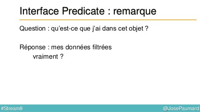 @JosePaumard#Stream8 Interface Predicate : remarque Question : qu'est-ce que j'ai dans cet objet ? Réponse : mes données f...