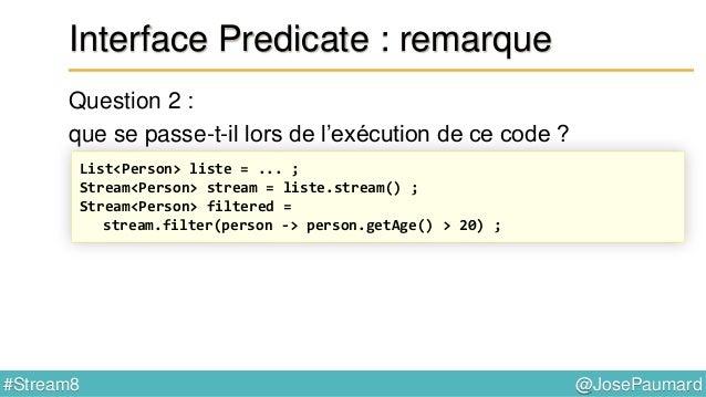 @JosePaumard#Stream8 Interface Predicate : remarque L'appel à filter() est un appel lazy D'une façon générale : un appel q...