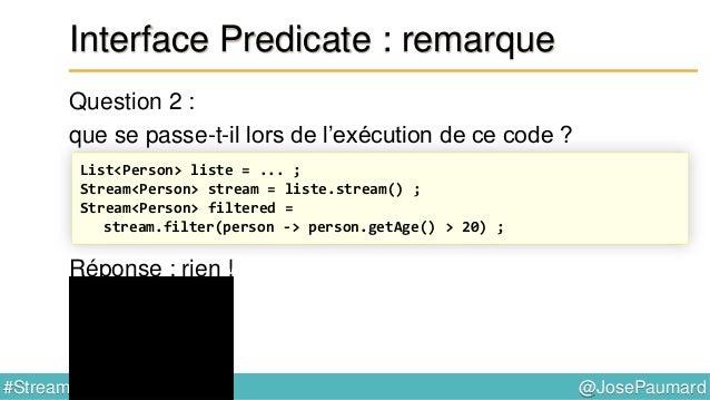 @JosePaumard#Stream8 Interface Predicate : remarque L'appel à filter() est un appel lazy Autre façon de le dire : une opér...