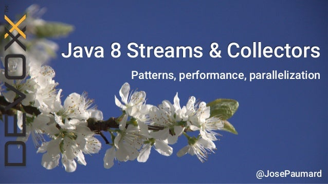 Java 8 Streams & Collectors  Patterns, performance, parallelization  @JosePaumard