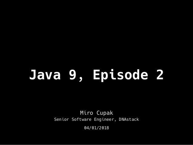 Java 9, Episode 2 Miro Cupak Senior Software Engineer, DNAstack 04/01/2018