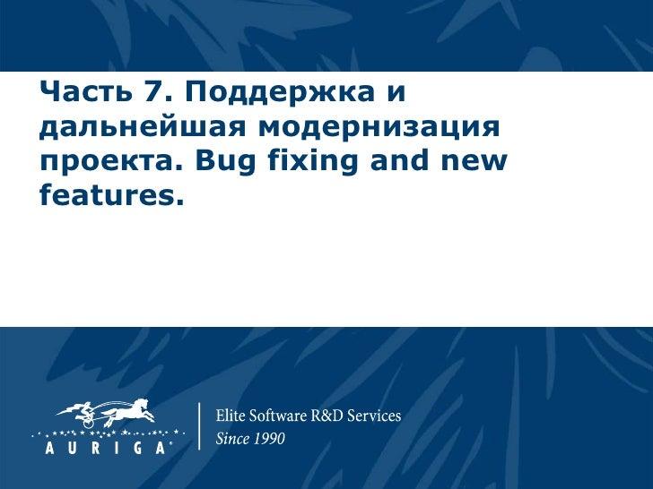 Часть 7. Поддержка идальнейшая модернизацияпроекта. Bug fixing and newfeatures.