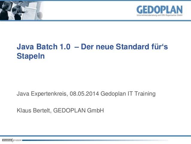 Java Batch 1.0 – Der neue Standard für's Stapeln Java Expertenkreis, 08.05.2014 Gedoplan IT Training Klaus Bertelt, GEDOPL...
