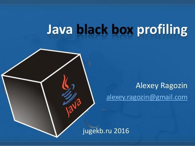 Java black box profiling Alexey Ragozin alexey.ragozin@gmail.com jugekb.ru 2016