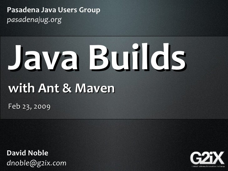 Pasadena Java Users Group pasadenajug.org     Java Builds with Ant & Maven Feb 23, 2009     David Noble dnoble@g2ix.com