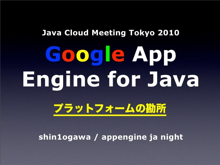 Java Cloud Meeting Tokyo 2010     Google App Engine for Java   shin1ogawa / appengine ja night
