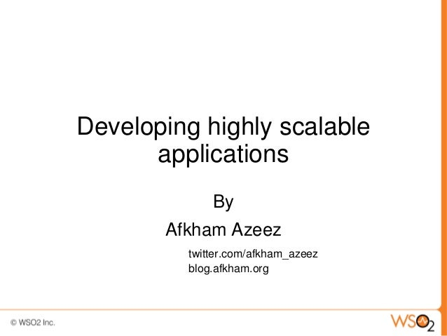 Developing highly scalable applications By Afkham Azeez twitter.com/afkham_azeez blog.afkham.org