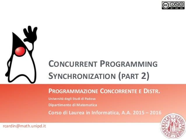 CONCURRENT PROGRAMMING SYNCHRONIZATION (PART 2) PROGRAMMAZIONE CONCORRENTE E DISTR. Università degli Studi di Padova Dipar...