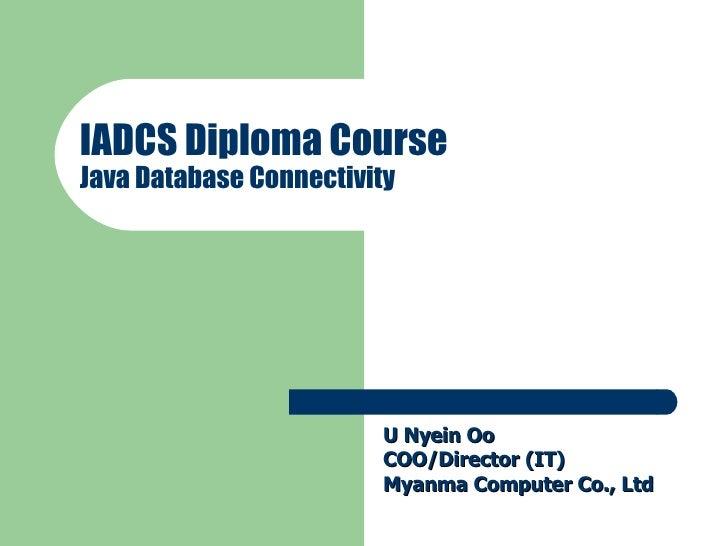 IADCS Diploma Course Java Database Connectivity U Nyein Oo COO/Director (IT) Myanma Computer Co., Ltd
