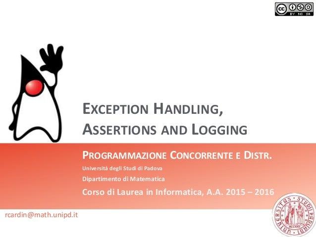 EXCEPTION HANDLING, ASSERTIONS AND LOGGING PROGRAMMAZIONE CONCORRENTE E DISTR. Università degli Studi di Padova Dipartimen...
