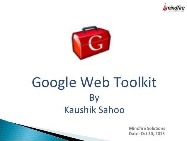 Google Web Toolkit By Kaushik Sahoo  Mindfire Solutions Date: Oct 30, 2013