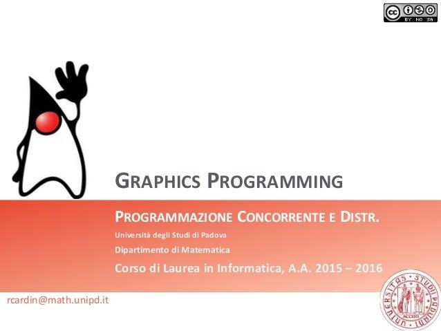 GRAPHICS PROGRAMMING PROGRAMMAZIONE CONCORRENTE E DISTR. Università degli Studi di Padova Dipartimento di Matematica Corso...