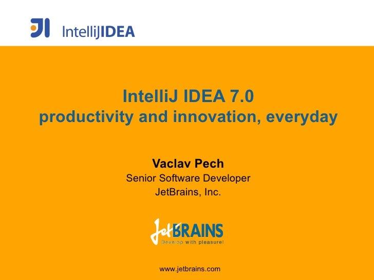 IntelliJ IDEA 7.0 productivity and innovation, everyday                 Vaclav Pech           Senior Software Developer   ...