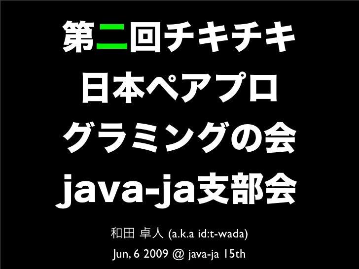第二回チキチキ 日本ペアプログラミングの会java-ja支部会  和田 卓人 (a.k.a id:t-wada)  Jun, 6 2009 @ java-ja 15th