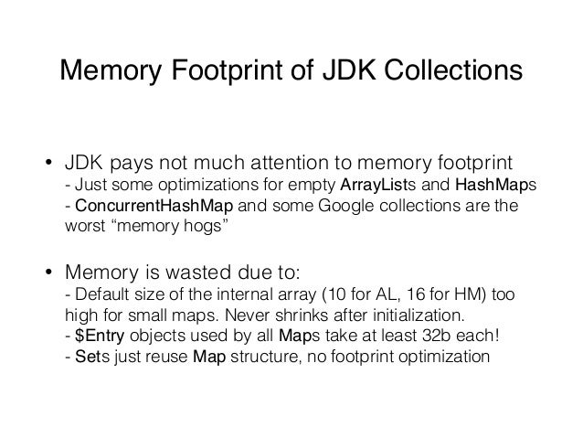 Memory Footprint of JDK Collections • JDK pays not much attention to memory footprint - Just some optimizations for empty...