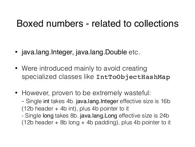 Boxed numbers - related to collections • java.lang.Integer, java.lang.Double etc. • Were introduced mainly to avoid creati...