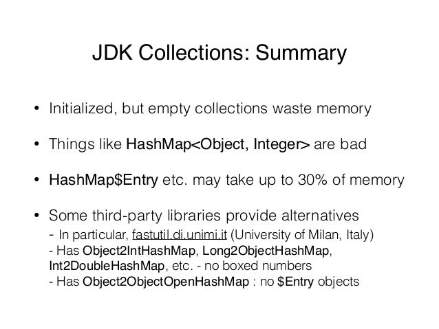JDK Collections: Summary • Initialized, but empty collections waste memory • Things like HashMap<Object, Integer> are bad ...