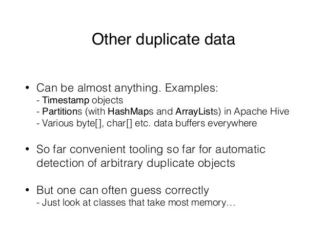Other duplicate data • Can be almost anything. Examples: - Timestamp objects - Partitions (with HashMaps and ArrayLists)...