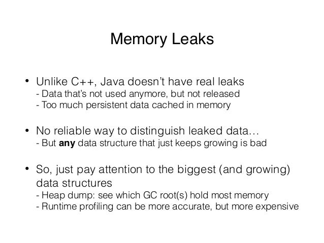 Memory Leaks • Unlike C++, Java doesn't have real leaks - Data that's not used anymore, but not released - Too much pers...