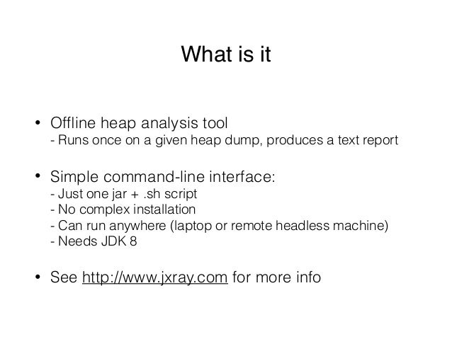What is it • Offline heap analysis tool - Runs once on a given heap dump, produces a text report • Simple command-line int...