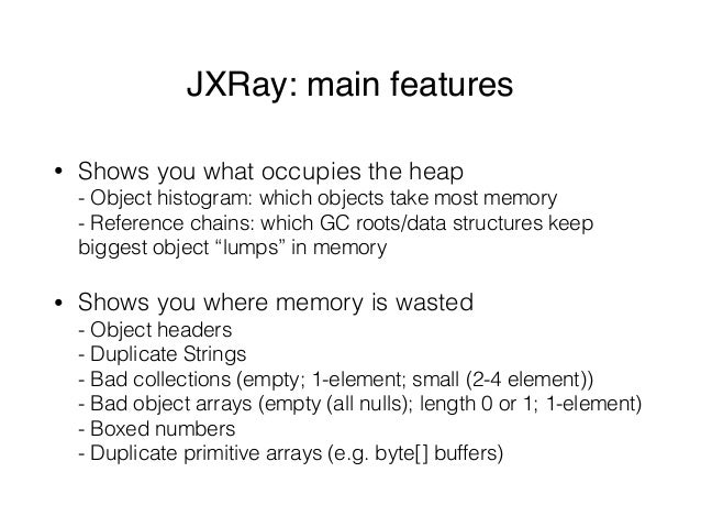 JXRay: main features • Shows you what occupies the heap - Object histogram: which objects take most memory - Reference c...