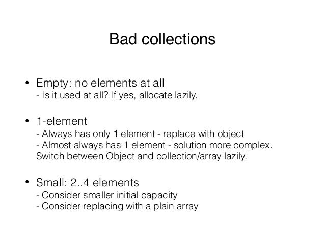 Bad collections • Empty: no elements at all - Is it used at all? If yes, allocate lazily. • 1-element - Always has only ...