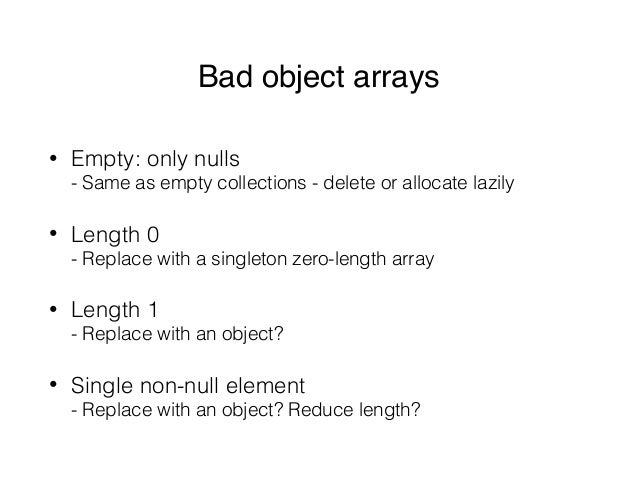 Bad object arrays • Empty: only nulls - Same as empty collections - delete or allocate lazily • Length 0 - Replace with ...