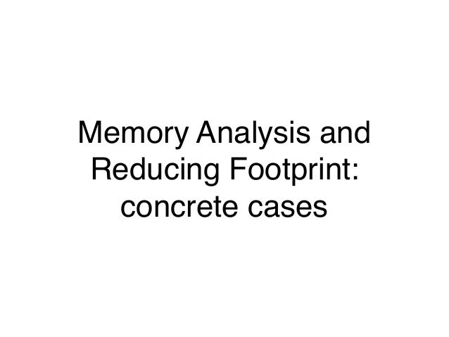 Memory Analysis and Reducing Footprint: concrete cases