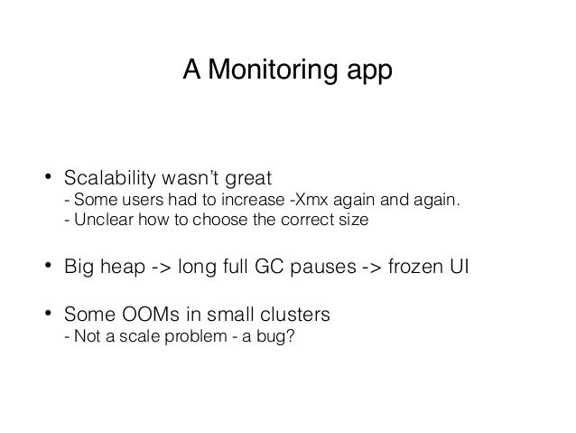 A Monitoring app • Scalability wasn't great - Some users had to increase -Xmx again and again. - Unclear how to choose t...