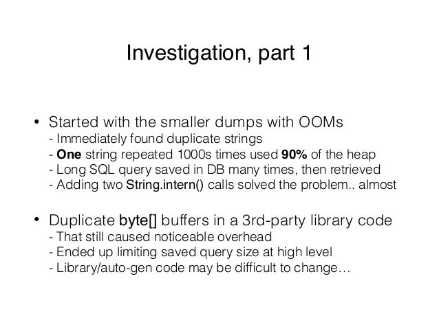Investigation, part 1 • Started with the smaller dumps with OOMs - Immediately found duplicate strings - One string repe...