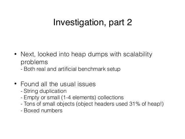 Investigation, part 2 • Next, looked into heap dumps with scalability problems - Both real and artificial benchmark setup ...