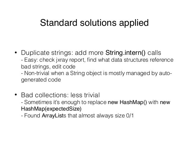 Standard solutions applied • Duplicate strings: add more String.intern() calls - Easy: check jxray report, find what data ...