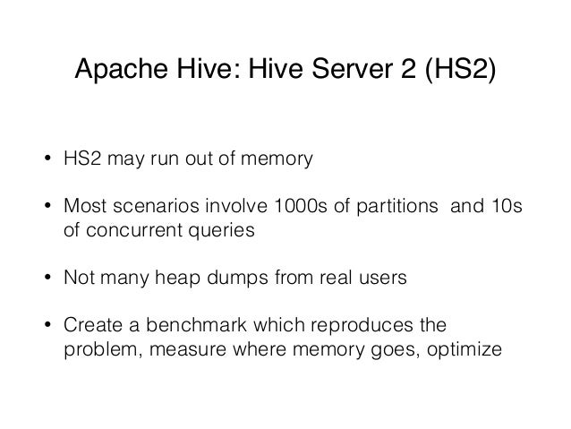 Apache Hive: Hive Server 2 (HS2) • HS2 may run out of memory • Most scenarios involve 1000s of partitions and 10s of concu...