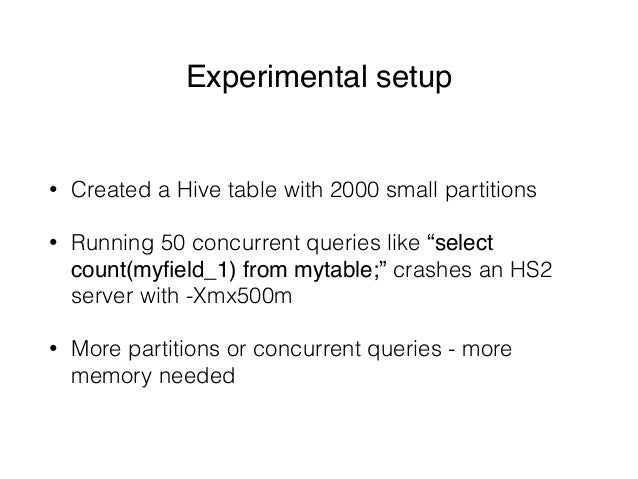 """Experimental setup • Created a Hive table with 2000 small partitions • Running 50 concurrent queries like """"select count(my..."""