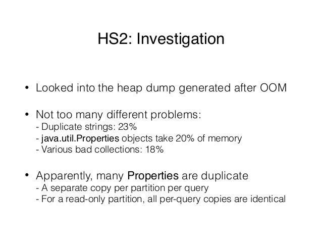 HS2: Investigation • Looked into the heap dump generated after OOM • Not too many different problems: - Duplicate strings...