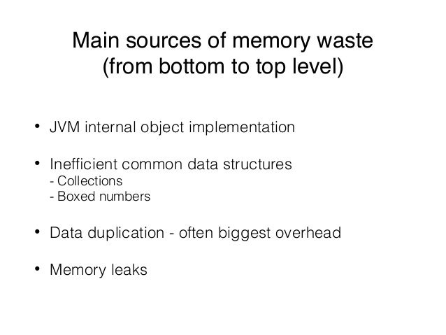 Main sources of memory waste (from bottom to top level) • JVM internal object implementation • Inefficient common data stru...