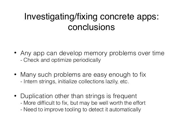 Investigating/fixing concrete apps: conclusions • Any app can develop memory problems over time - Check and optimize perio...