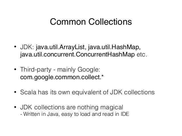 Common Collections • JDK: java.util.ArrayList, java.util.HashMap, java.util.concurrent.ConcurrentHashMap etc. • Third-part...