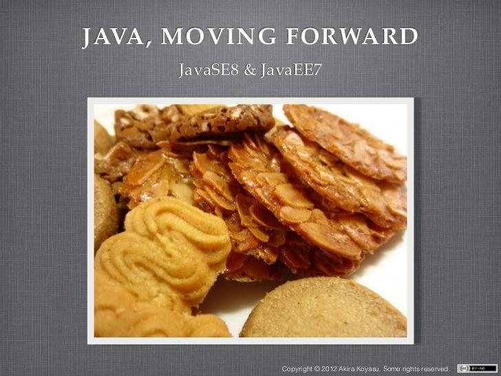 JAVA, MOVING FORWARD     JavaSE8 & JavaEE7                 Copyright © 2012 Akira Koyasu. Some rights reserved.