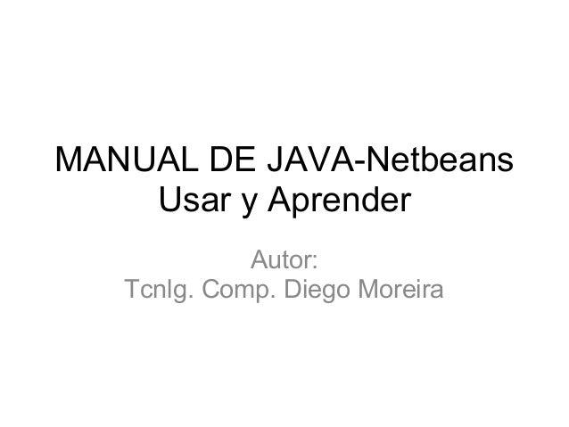 MANUAL DE JAVA-Netbeans Usar y Aprender Autor: Tcnlg. Comp. Diego Moreira