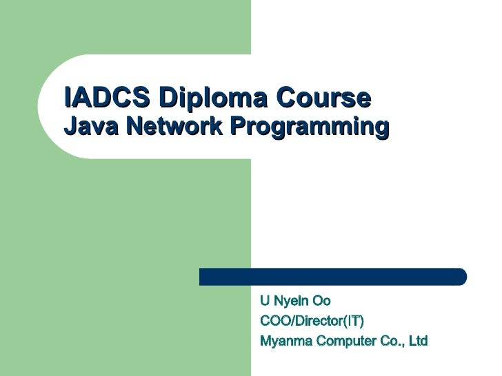 IADCS Diploma Course Java Network Programming U Nyein Oo COO/Director(IT) Myanma Computer Co., Ltd