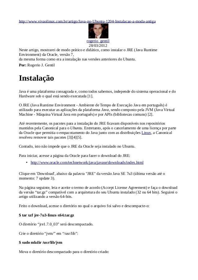 http://www.vivaolinux.com.br/artigo/Java-no-Ubuntu-1204-Instalacao-a-moda-antiga  rogerio_gentil 28/03/2012 Neste artigo, ...