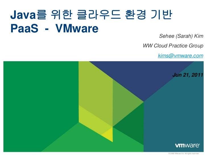 Java를 위한 클라우드 환경 기반PaaS - VMware     Sehee (Sarah) Kim                       WW Cloud Practice Group                      ...