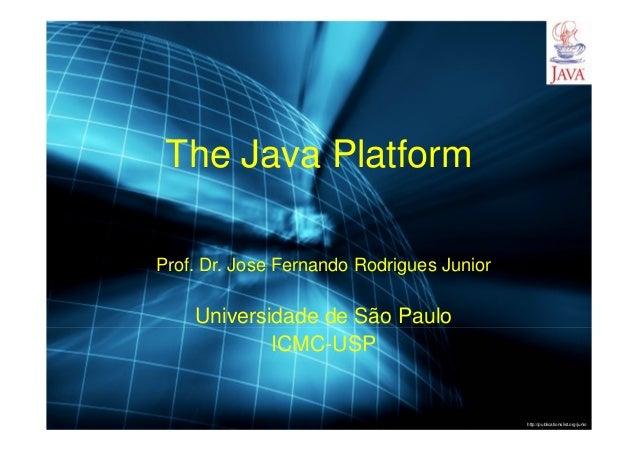 http://publicationslist.org/junio The Java Platform Prof. Dr. Jose Fernando Rodrigues Junior Universidade de São Paulo ICM...