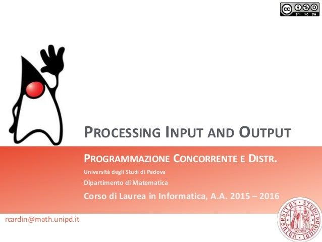 PROCESSING INPUT AND OUTPUT PROGRAMMAZIONE CONCORRENTE E DISTR. Università degli Studi di Padova Dipartimento di Matematic...
