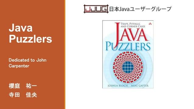 Java Puzzlers 櫻庭 祐一 寺田 佳央 Dedicated to John Carpenter