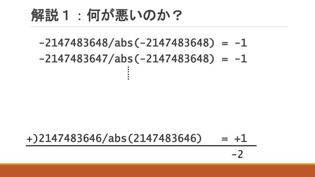 解説1:何が悪いのか? -2147483648/abs(-2147483648) = -1 -2147483647/abs(-2147483648) = -1 2147483646/abs(2147483646) = +1+) …… -2