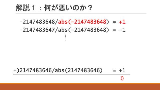解説1:何が悪いのか? -2147483648/abs(-2147483648) = +1 -2147483647/abs(-2147483648) = -1 2147483646/abs(2147483646) = +1+) …… 0