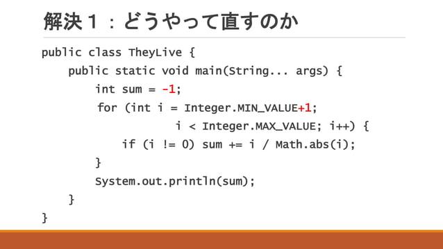 解決1:どうやって直すのか public class TheyLive { public static void main(String... args) { int sum = -1; for (int i = Integer.MIN_VAL...